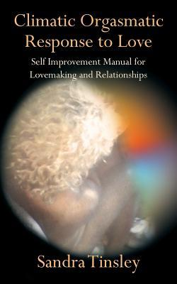 Climatic Orgasmatic Response to Love: Self Improvement Manual for Lovemaking and Relationships  by  Sandra Tinsley