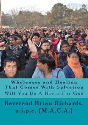 Wholeness and Healing That Comes with Salvation: Will You Be a Horse for God Brian Patrick Richards