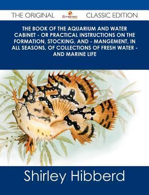 The Book of the Aquarium and Water Cabinet - Or Practical Instructions on the Formation, Stocking, and - Mangement, in All Seasons, of Collections of Fresh Water - And Marine Life - The Original Classic Edition  by  Shirley Hibberd