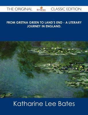 From Gretna Green to Lands End - A Literary Journey in England. - The Original Classic Edition Katharine Lee Bates