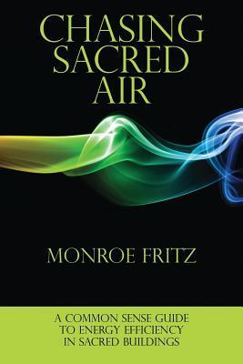Chasing Sacred Air: A Common Sense Guide to Energy Efficiency in Sacred Buildings Monroe Fritz