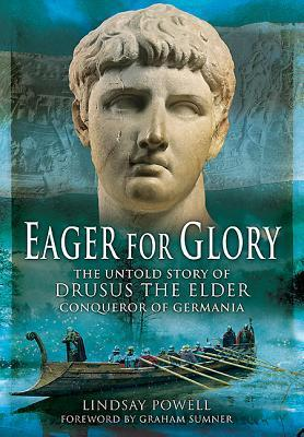 Eager for Glory: The Untold Story of Drusus the Elder, Conqueror of Germania  by  Lindsay Powell