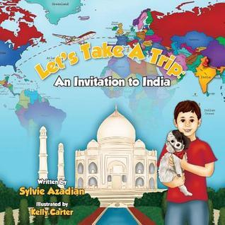 Lets Take a Trip: An Invitation to India Sylvie Azadian