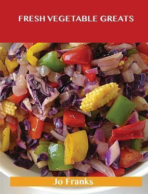 Fresh Vegetable Greats: Delicious Fresh Vegetable Recipes, the Top 67 Fresh Vegetable Recipes  by  Jo Franks