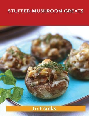Stuffed Mushroom Greats: Delicious Stuffed Mushroom Recipes, the Top 64 Stuffed Mushroom Recipes  by  Jo Franks