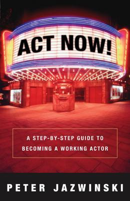 ACT Now!: A Step-By-Step Guide to Becoming a Working Actor  by  Peter Jazwinski