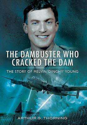 The Dambuster Who Cracked the Dam: The Story of Melvin Dinghy Young  by  Arthur G. Thorning