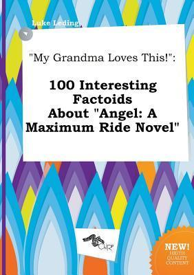 My Grandma Loves This!: 100 Interesting Factoids about Angel: A Maximum Ride Novel  by  Luke Leding