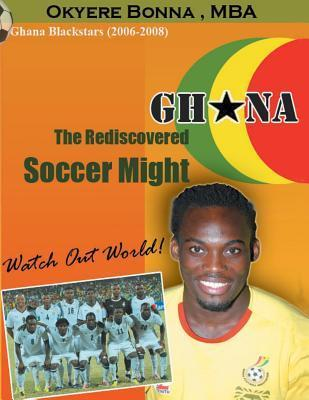 Ghana: The Rediscovered Soccer Might: Watchout World!  by  Okyere Bonna