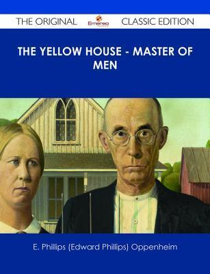The Yellow House - Master of Men - The Original Classic Edition  by  E. Phillips Oppenheim