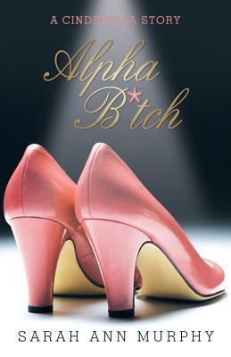 Alpha B*tch: A Cinderella Story Sarah Ann Murphy