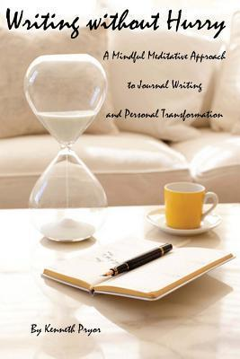 Writing Without Hurry: A Mindful, Meditative Approach to Journal Writing and Personal Transformation  by  Kenneth Pryor