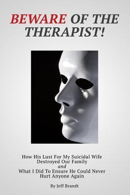Beware of the Therapist: How His Lust for My Suicidal Wife Destroyed Our Family and What I Did to Ensure He Could Never Hurt Anyone Again  by  Jeff Brandt
