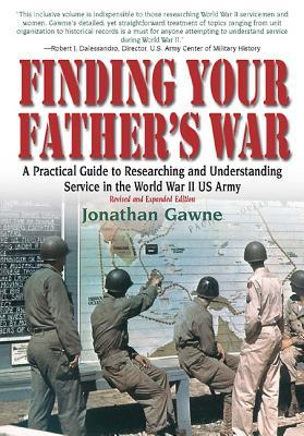 Finding Your Fathers War Revised Edition:: A Practical Guide to Researching and Understanding Service in the World War II US Army  by  Jonathan Gawne