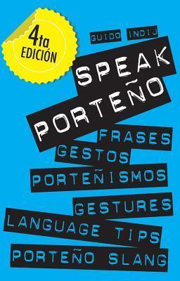 Speak Porteño: Gestures, Language Tips and Porteño Slang  by  Guido Indij