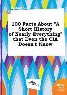 100 Facts about a Short History of Nearly Everything That Even the CIA Doesnt Know Matthew Ging