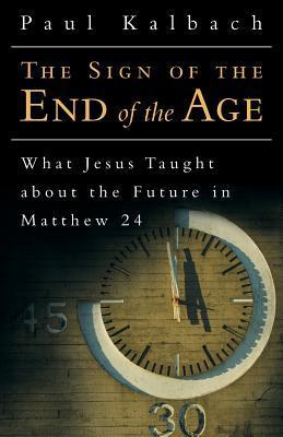 The Sign of the End of the Age: What Jesus Taught about the Future in Matthew 24 Paul Kalbach