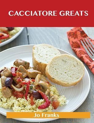Cacciatore Greats: Delicious Cacciatore Recipes, the Top 38 Cacciatore Recipes  by  Jo Franks