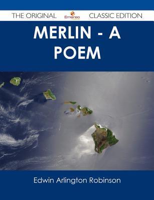 Merlin - A Poem - The Original Classic Edition Edwin Arlington Robinson