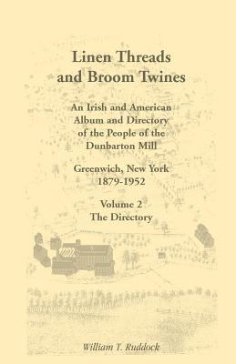 Linen Threads and Broom Twines: An Irish and American Album and Directory of the People of the Dunbarton Mill, Greenwich, New York, 1879-1952 Volume 2  by  William T. Ruddock
