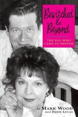 Bewitched and Beyond: The Fan Who Came to Dinner  by  Mark Wood