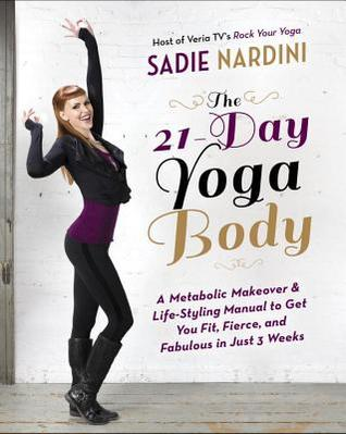 The 21-Day Yoga Body: A Metabolic Makeover and Life-Styling Manual to Get You Fit, Fierce, and Fabulous in Just 3 Weeks Sadie Nardini