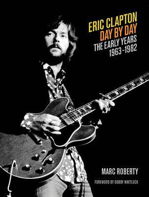 Eric Clapton Day  by  Day: The Early Years, 1963-1982 by Marc Roberty