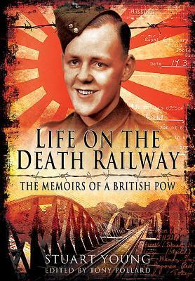 Life on the Death Railway: The Memoirs of a British Prisoner of War  by  Stuart Young