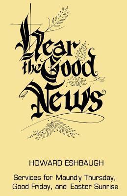 Hear the Good News: Services for Maundy Thursday, Good Friday, and Easter Sunrise Howard Eshbaugh