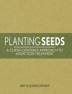 Planting Seeds: A Client-Centered Approach to Addiction Treatment Arthur Kleinschmidt