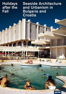 Holidays After the Fall: Seaside Architecture and Urbanism in Bulgaria and Croatia  by  Elke Beyer