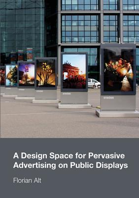 A Design Space for Pervasive Advertising on Public Displays Florian Alt