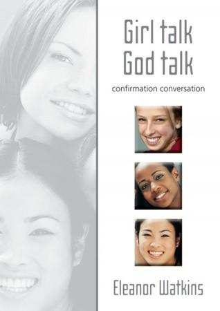 Girl Talk, God Talk: Confirmation Conversation  by  Eleanor Watkins
