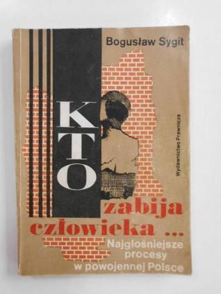 Kto zabija człowieka .... :najgłośniejsze procesy o morderstwa w powojennej Polsce  by  Bogusław Sygit