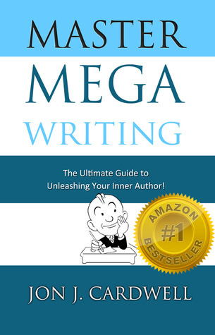 Master Mega Writing: The Ultimate Guide to Unleashing Your Inner Author Jon J. Cardwell