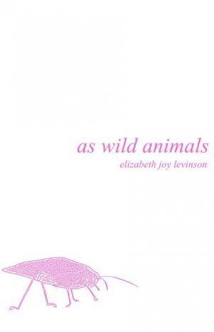 As Wild Animals Elizabeth Joy Levinson