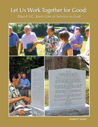 Let Us Work Together for Good: David S.C. Kims Life of Service to God Jennifer P. Tanabe