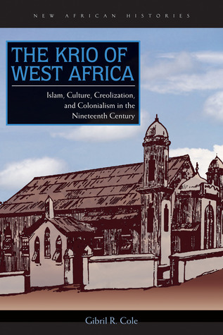 The Krio of West Africa: Islam, Culture, Creolization, and Colonialism in the Nineteenth Century Gibril R. Cole