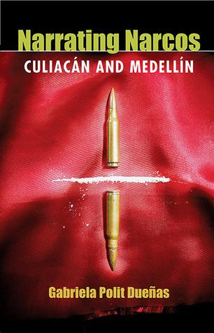Narrating Narcos: Culiacán and Medellín  by  Gabriela Polit Duenas