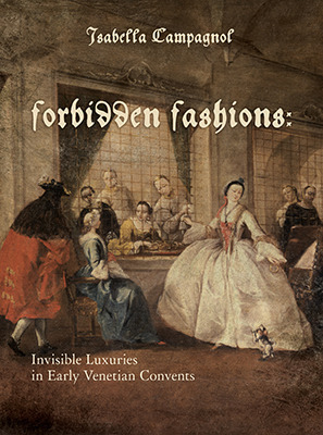 Forbidden Fashions: Invisible Luxuries in Early Venetian Convents  by  Isabella Campagnol