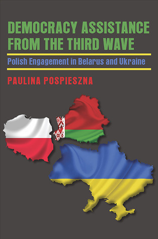Democracy Assistance from the Third Wave: Polish Engagement in Belarus and Ukraine  by  Paulina Pospieszna