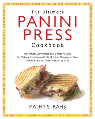 The Ultimate Panini Press Cookbook: More Than 200 Perfect-Every-Time Recipes for Making Panini - and Lots of Other Things - on Your Panini Press or Other Countertop Grill Kathy Strahs