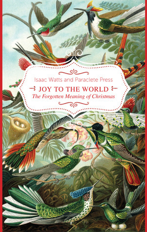 Joy to the World!: The Forgotten Meaning of Christmas Isaac Watts