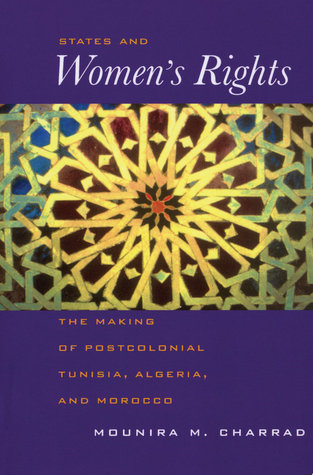 States and Women's Rights: The Making of Postcolonial Tunisia, Algeria, and Morocco  by  Mounira Charrad