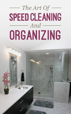The Art of Speed Cleaning And Organizing - How to Organize, Clean and Keep Your House Spotless  by  Brian Night