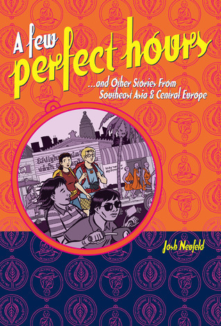 A Few Perfect Hours and Other Stories from Southeast Asia and Central Europe  by  Josh Neufeld