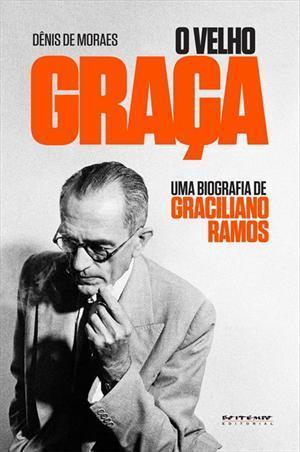 O Velho Graça: Uma Biografia de Graciliano Ramos  by  Dênis de Moraes