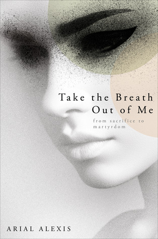 Take the Breath Out of Me: From Sacrifice to Martyrdom  by  Arial Alexis