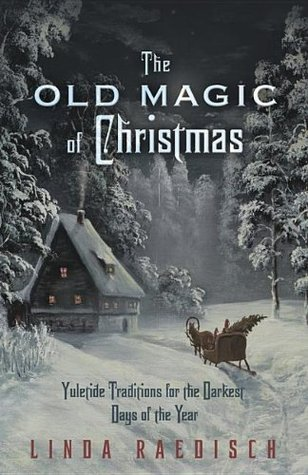 The Old Magic of Christmas: Yuletide Traditions for the Darkest Days of the Year  by  Linda Raedisch