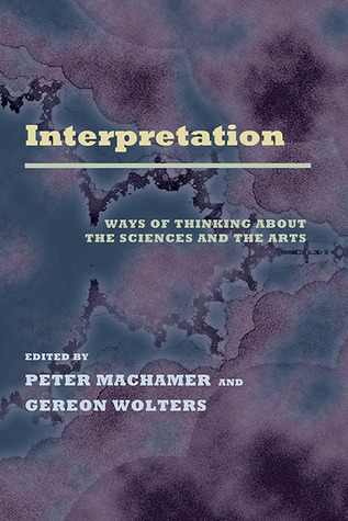 Interpretation: Ways of Thinking about the Sciences and the Arts Peter Machamer